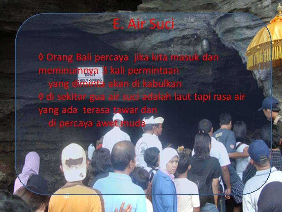 E. Air Suci ◊ Orang Bali percaya jika kita masuk dan meminumnya 3 kali permintaan. yang diminta akan di kabulkan.