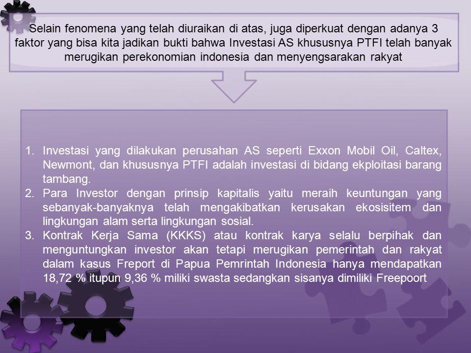 Selain fenomena yang telah diuraikan di atas, juga diperkuat dengan adanya 3 faktor yang bisa kita jadikan bukti bahwa Investasi AS khususnya PTFI telah banyak merugikan perekonomian indonesia dan menyengsarakan rakyat