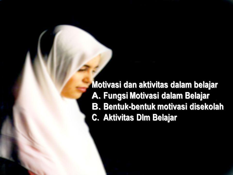 Motivasi dan aktivitas dalam belajar A. Fungsi Motivasi dalam Belajar B.