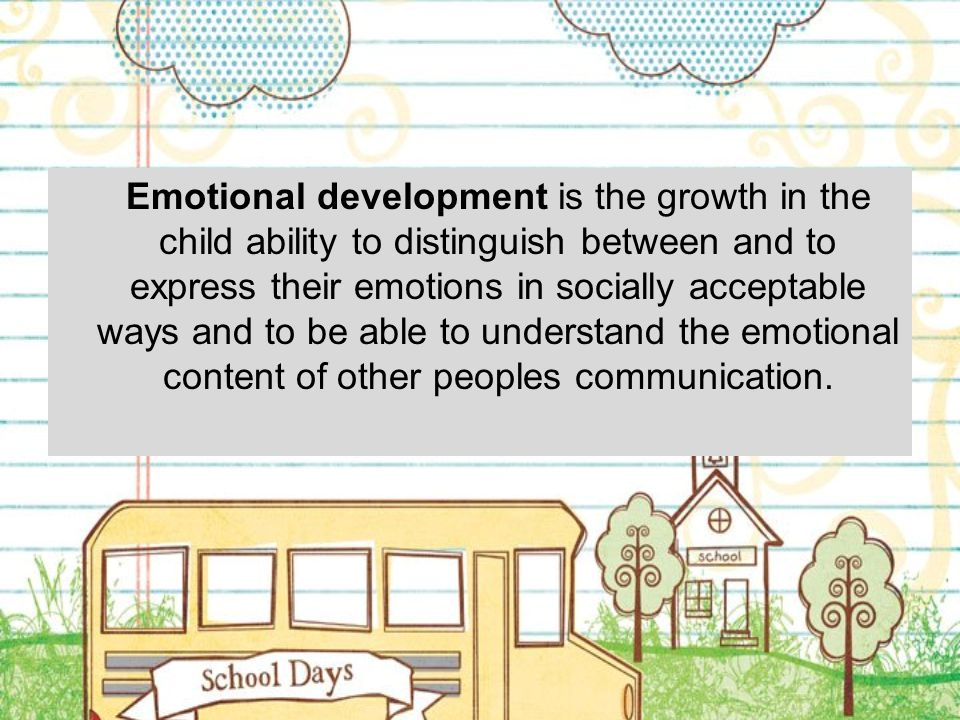 Emotional development is the growth in the child ability to distinguish between and to express their emotions in socially acceptable ways and to be able to understand the emotional content of other peoples communication.