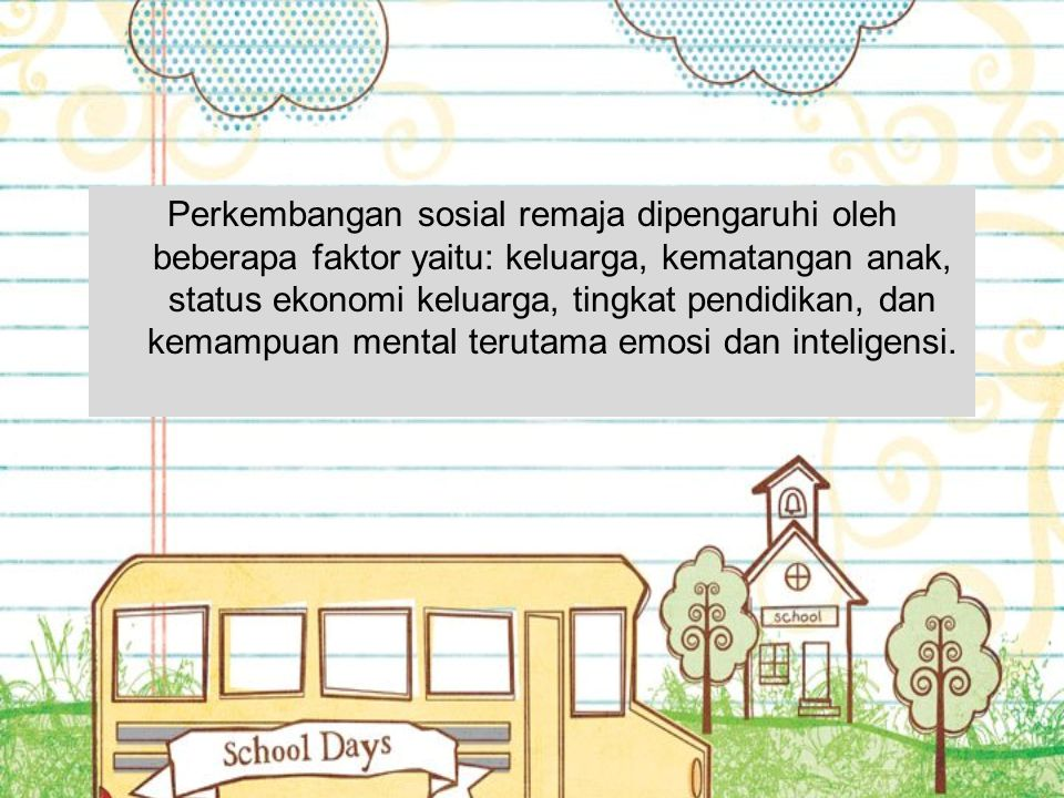 Perkembangan sosial remaja dipengaruhi oleh beberapa faktor yaitu: keluarga, kematangan anak, status ekonomi keluarga, tingkat pendidikan, dan kemampuan mental terutama emosi dan inteligensi.
