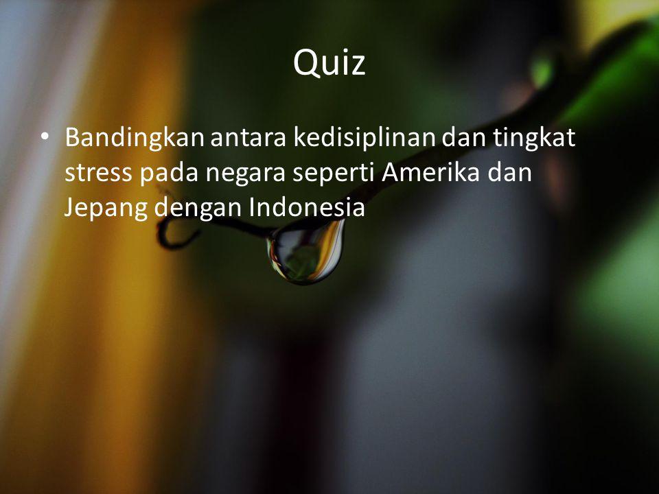 Quiz Bandingkan antara kedisiplinan dan tingkat stress pada negara seperti Amerika dan Jepang dengan Indonesia.