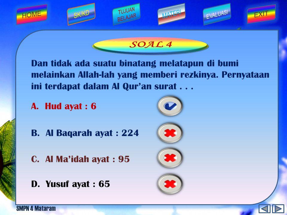 SOAL 4 Dan tidak ada suatu binatang melatapun di bumi melainkan Allah-lah yang memberi rezkinya. Pernyataan ini terdapat dalam Al Qur'an surat . . .