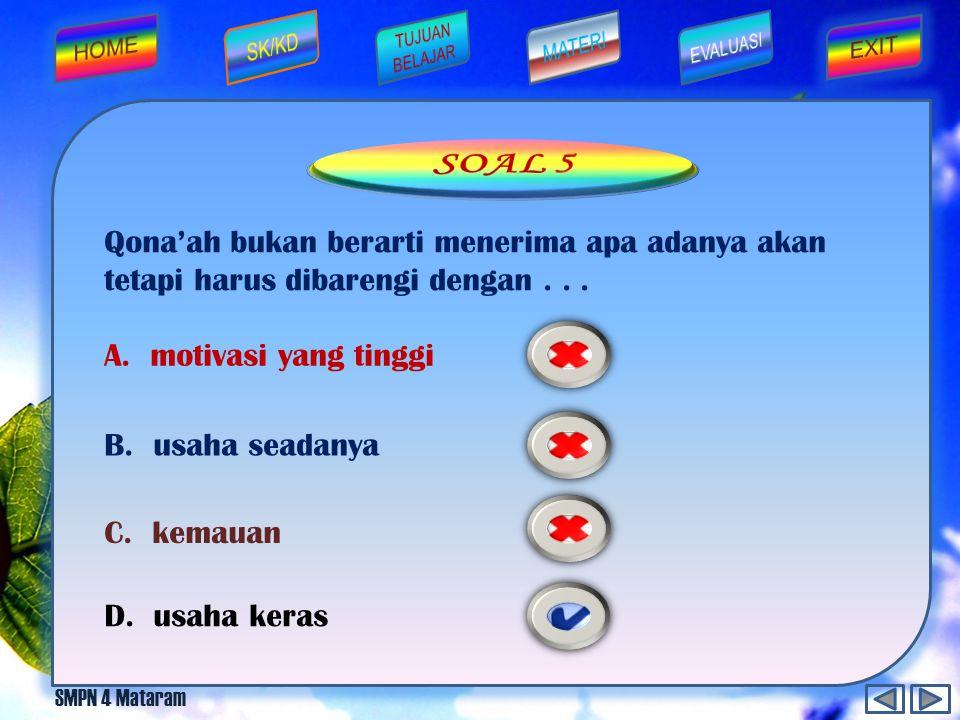 SOAL 5 Qona'ah bukan berarti menerima apa adanya akan tetapi harus dibarengi dengan . . . A. motivasi yang tinggi.