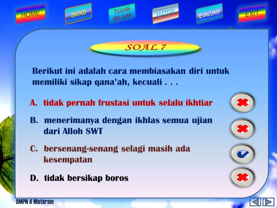 SOAL 7 Berikut ini adalah cara membiasakan diri untuk memiliki sikap qana'ah, kecuali . . . A. tidak pernah frustasi untuk selalu ikhtiar.