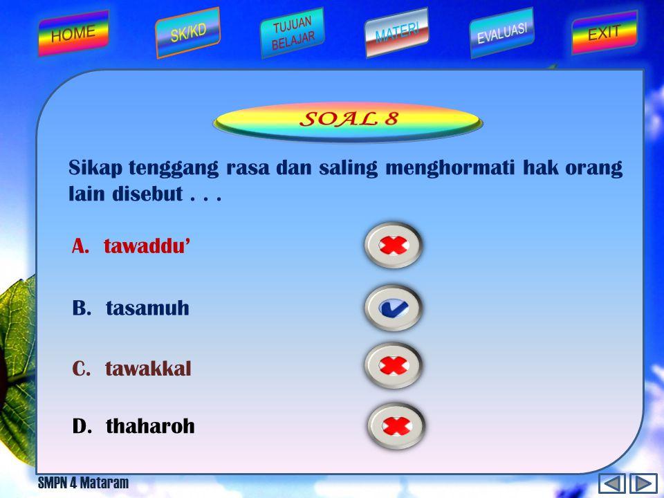 SOAL 8 Sikap tenggang rasa dan saling menghormati hak orang lain disebut . . . A. tawaddu' B. tasamuh.