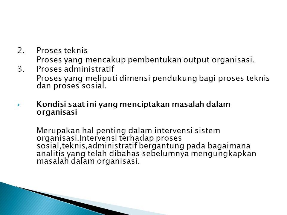 2. Proses teknis Proses yang mencakup pembentukan output organisasi. 3. Proses administratif.