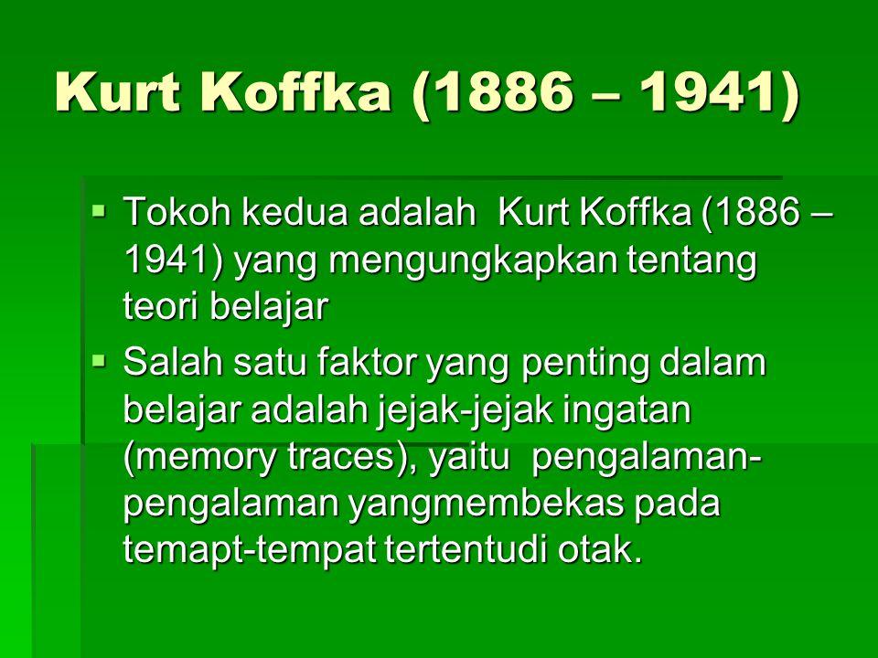 Kurt Koffka (1886 – 1941) Tokoh kedua adalah Kurt Koffka (1886 – 1941) yang mengungkapkan tentang teori belajar.