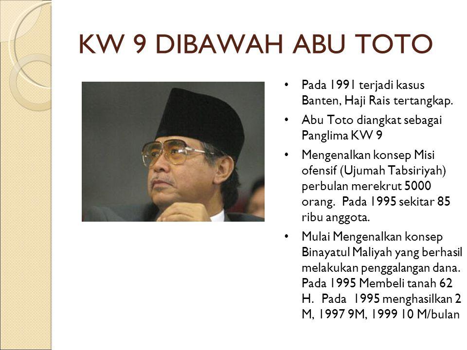 KW 9 DIBAWAH ABU TOTO Pada 1991 terjadi kasus Banten, Haji Rais tertangkap. Abu Toto diangkat sebagai Panglima KW 9.