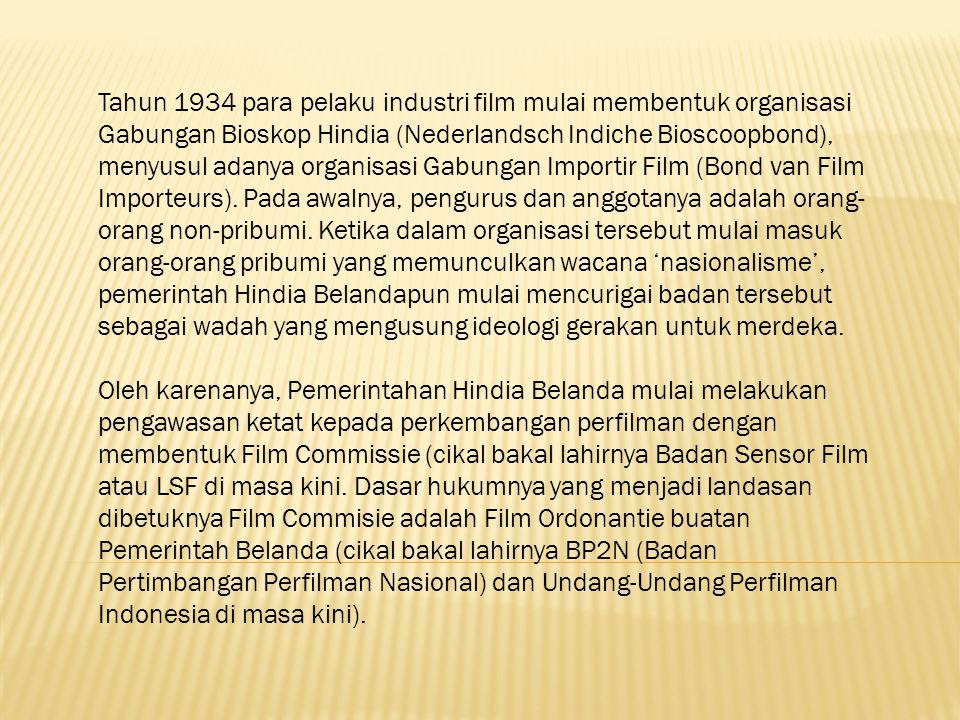 Tahun 1934 para pelaku industri film mulai membentuk organisasi Gabungan Bioskop Hindia (Nederlandsch Indiche Bioscoopbond), menyusul adanya organisasi Gabungan Importir Film (Bond van Film Importeurs).