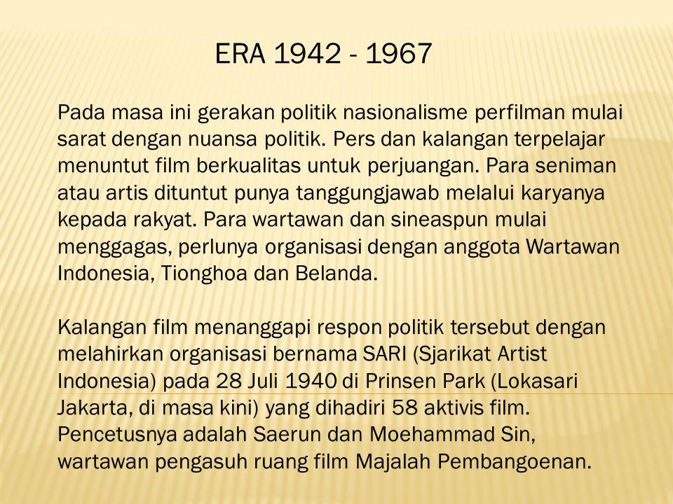 ERA 1942 - 1967 Pada masa ini gerakan politik nasionalisme perfilman mulai sarat dengan nuansa politik. Pers dan kalangan terpelajar menuntut film berkualitas untuk perjuangan. Para seniman atau artis dituntut punya tanggungjawab melalui karyanya kepada rakyat. Para wartawan dan sineaspun mulai menggagas, perlunya organisasi dengan anggota Wartawan Indonesia, Tionghoa dan Belanda.