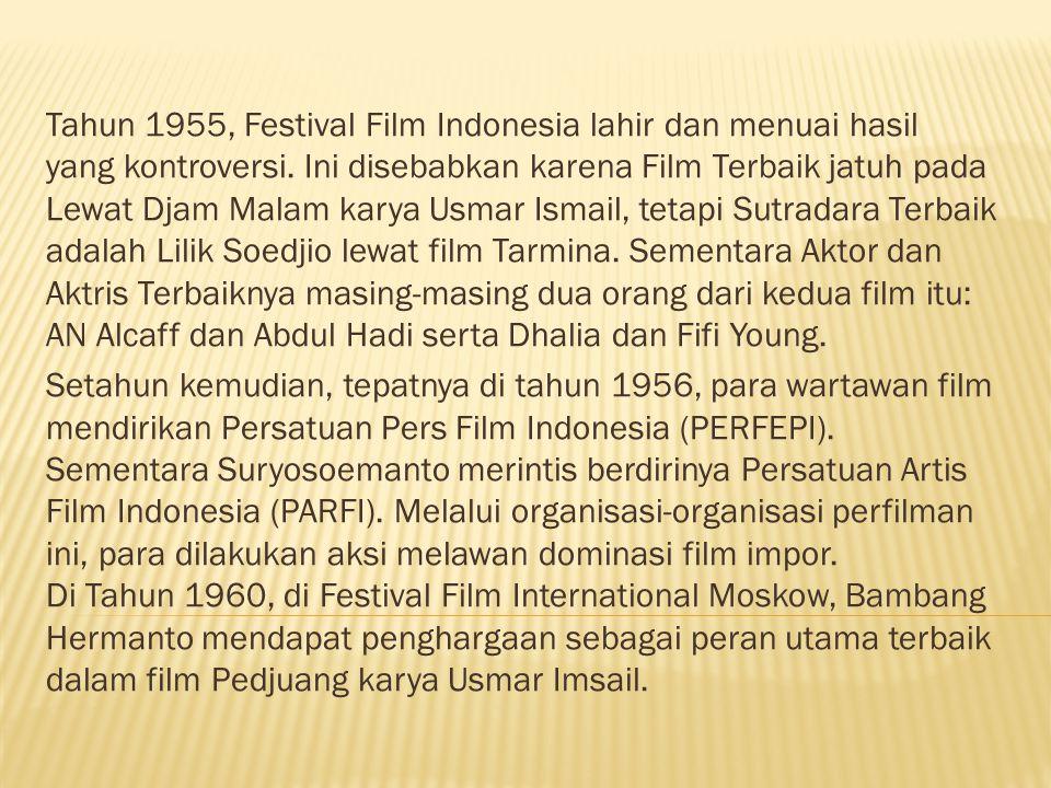 Tahun 1955, Festival Film Indonesia lahir dan menuai hasil yang kontroversi. Ini disebabkan karena Film Terbaik jatuh pada Lewat Djam Malam karya Usmar Ismail, tetapi Sutradara Terbaik adalah Lilik Soedjio lewat film Tarmina. Sementara Aktor dan Aktris Terbaiknya masing-masing dua orang dari kedua film itu: AN Alcaff dan Abdul Hadi serta Dhalia dan Fifi Young.