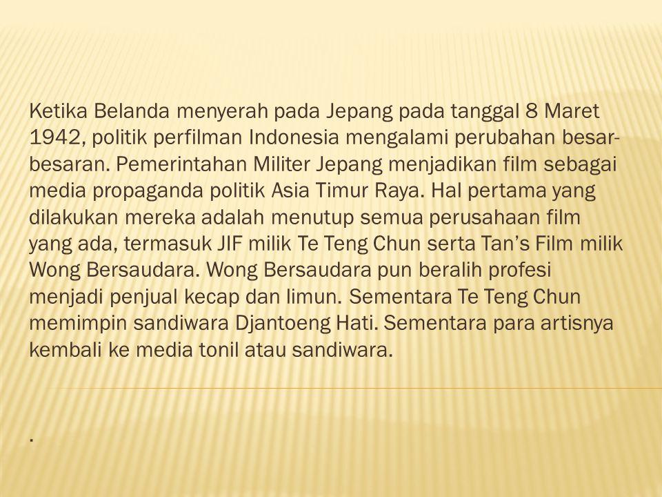 Ketika Belanda menyerah pada Jepang pada tanggal 8 Maret 1942, politik perfilman Indonesia mengalami perubahan besar-besaran. Pemerintahan Militer Jepang menjadikan film sebagai media propaganda politik Asia Timur Raya. Hal pertama yang dilakukan mereka adalah menutup semua perusahaan film yang ada, termasuk JIF milik Te Teng Chun serta Tan's Film milik Wong Bersaudara. Wong Bersaudara pun beralih profesi menjadi penjual kecap dan limun. Sementara Te Teng Chun memimpin sandiwara Djantoeng Hati. Sementara para artisnya kembali ke media tonil atau sandiwara.