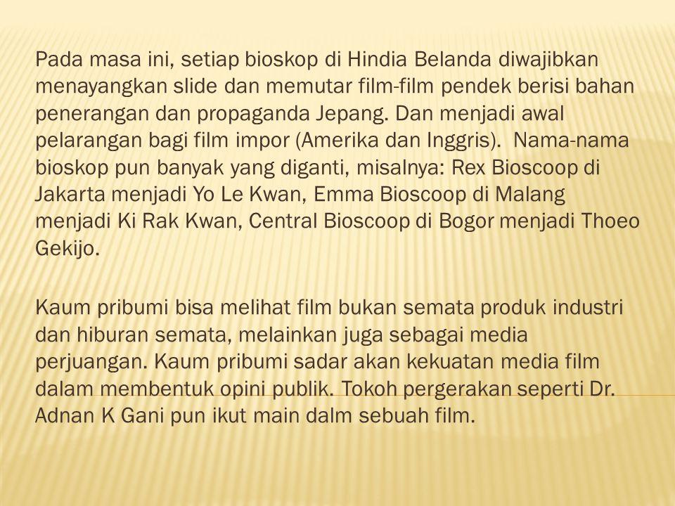 Pada masa ini, setiap bioskop di Hindia Belanda diwajibkan menayangkan slide dan memutar film-film pendek berisi bahan penerangan dan propaganda Jepang. Dan menjadi awal pelarangan bagi film impor (Amerika dan Inggris). Nama-nama bioskop pun banyak yang diganti, misalnya: Rex Bioscoop di Jakarta menjadi Yo Le Kwan, Emma Bioscoop di Malang menjadi Ki Rak Kwan, Central Bioscoop di Bogor menjadi Thoeo Gekijo.