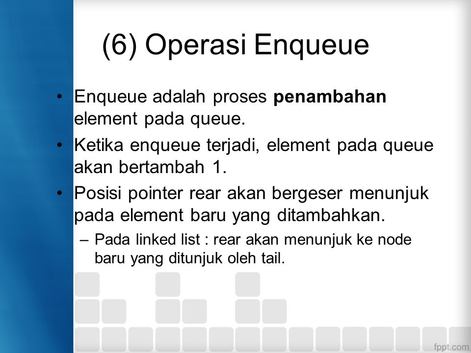 (6) Operasi Enqueue Enqueue adalah proses penambahan element pada queue. Ketika enqueue terjadi, element pada queue akan bertambah 1.