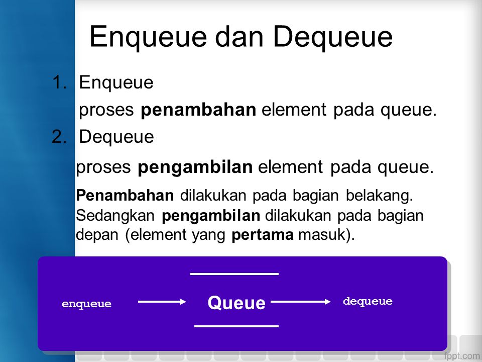 Enqueue dan Dequeue proses pengambilan element pada queue. Enqueue