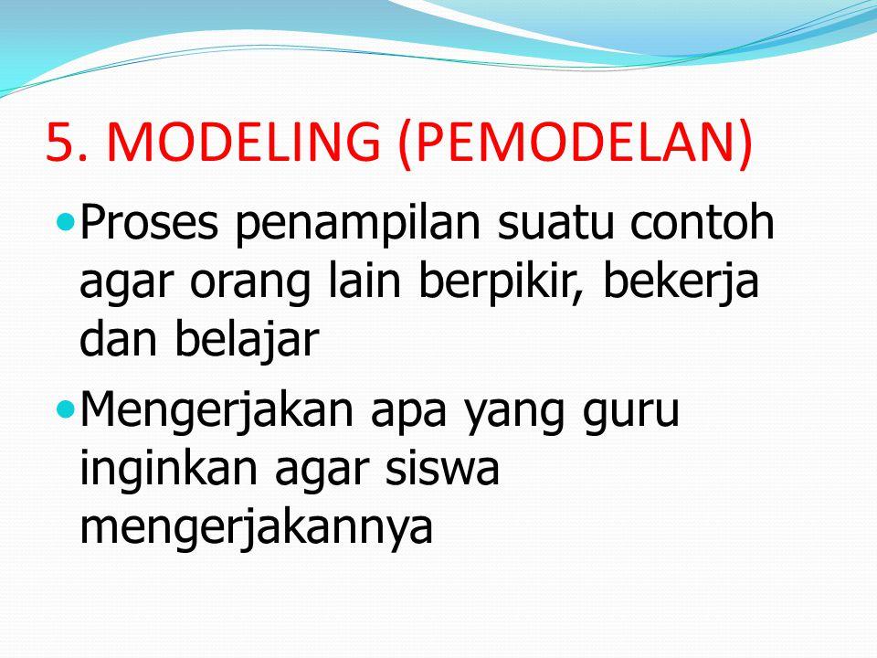 5. MODELING (PEMODELAN) Proses penampilan suatu contoh agar orang lain berpikir, bekerja dan belajar.