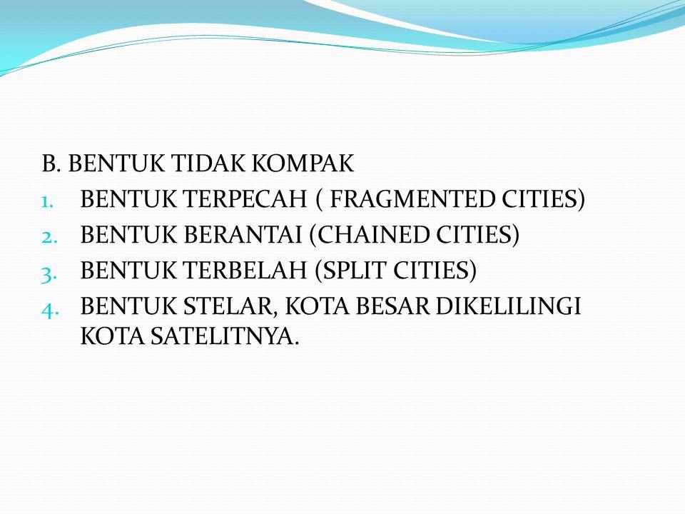 B. BENTUK TIDAK KOMPAK BENTUK TERPECAH ( FRAGMENTED CITIES) BENTUK BERANTAI (CHAINED CITIES) BENTUK TERBELAH (SPLIT CITIES)