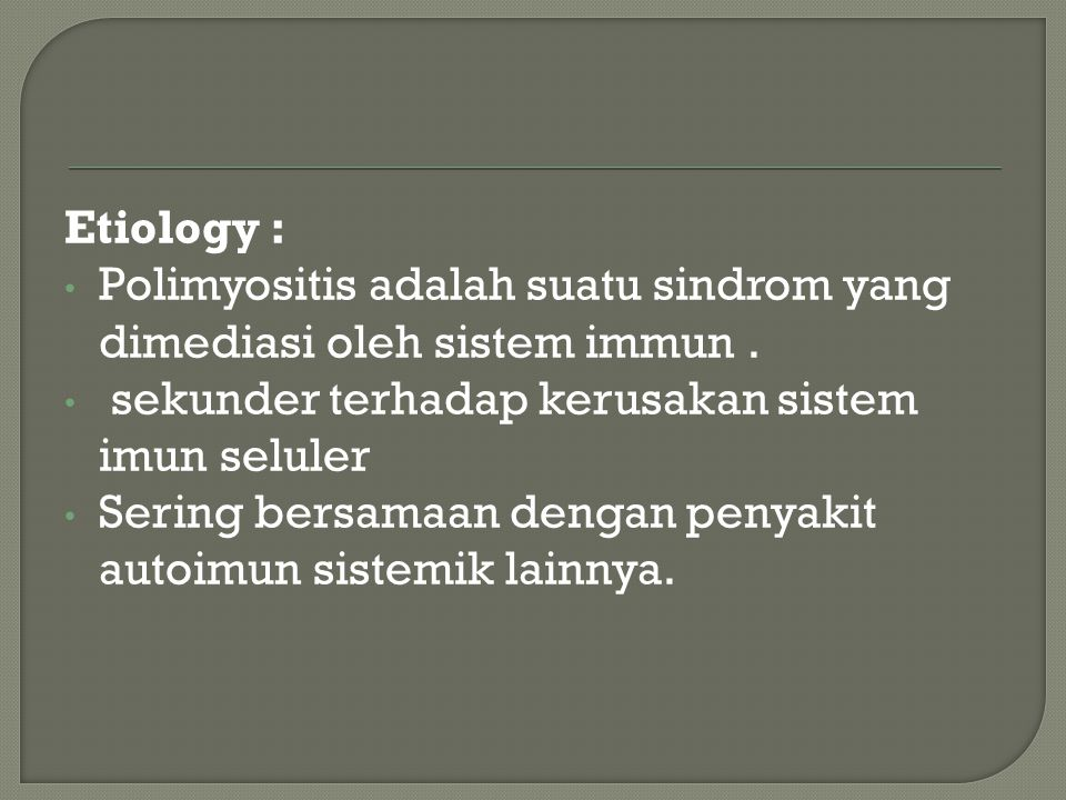 Etiology : Polimyositis adalah suatu sindrom yang dimediasi oleh sistem immun . sekunder terhadap kerusakan sistem imun seluler.