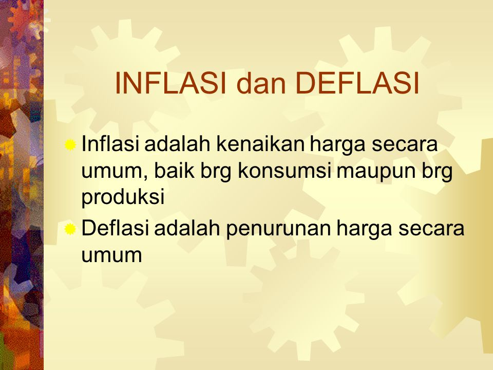 INFLASI dan DEFLASI Inflasi adalah kenaikan harga secara umum, baik brg konsumsi maupun brg produksi.
