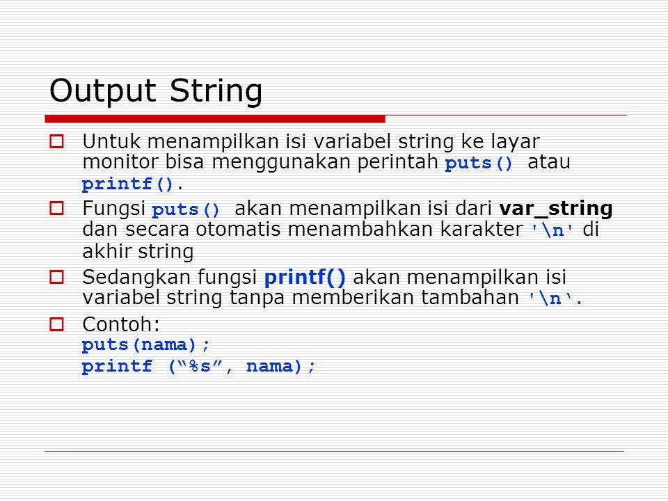 Output String Untuk menampilkan isi variabel string ke layar monitor bisa menggunakan perintah puts() atau printf().