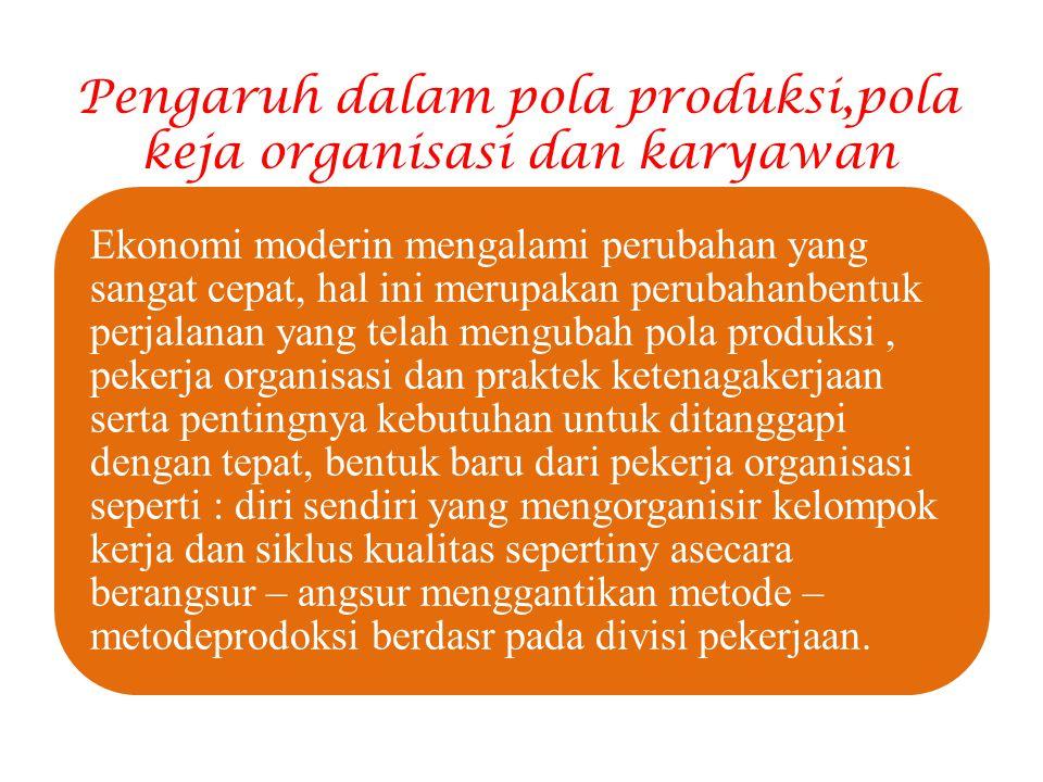 Pengaruh dalam pola produksi,pola keja organisasi dan karyawan