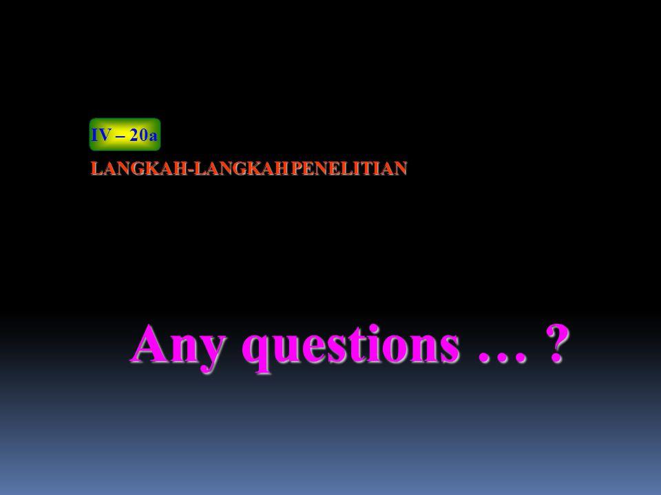 IV – 20a LANGKAH-LANGKAH PENELITIAN Any questions …