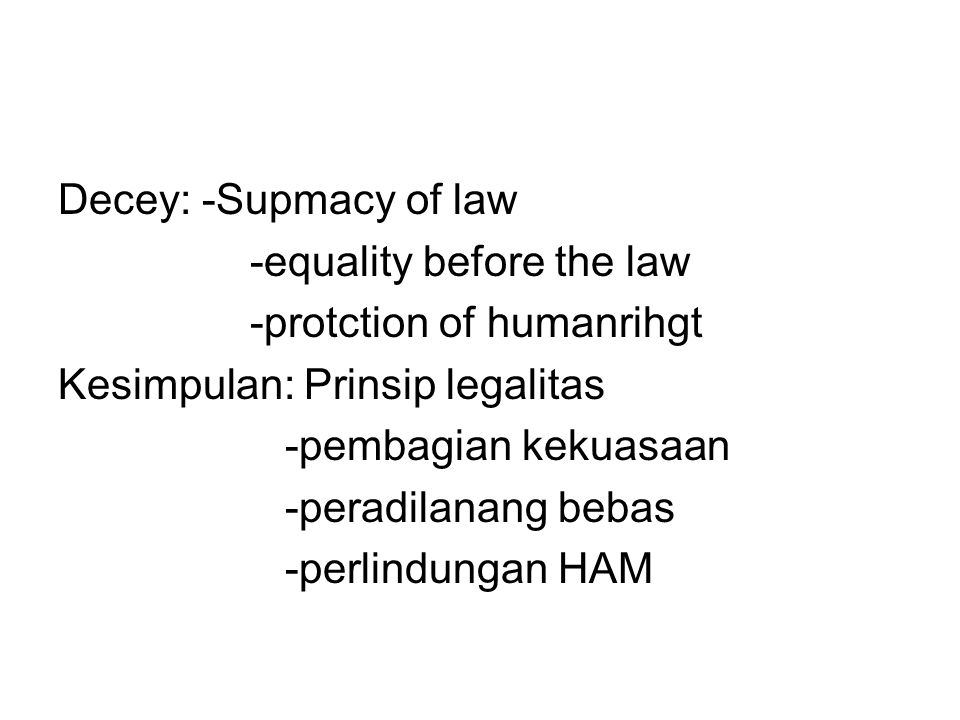 Decey: -Supmacy of law -equality before the law. -protction of humanrihgt. Kesimpulan: Prinsip legalitas.