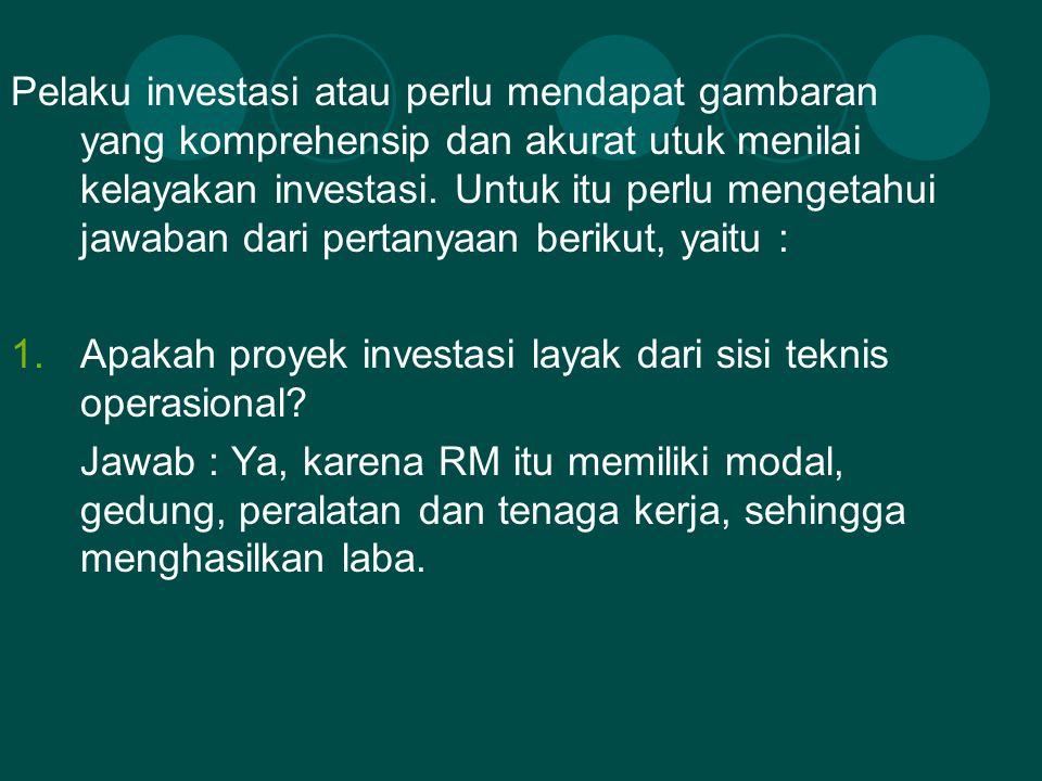 Pelaku investasi atau perlu mendapat gambaran yang komprehensip dan akurat utuk menilai kelayakan investasi. Untuk itu perlu mengetahui jawaban dari pertanyaan berikut, yaitu :
