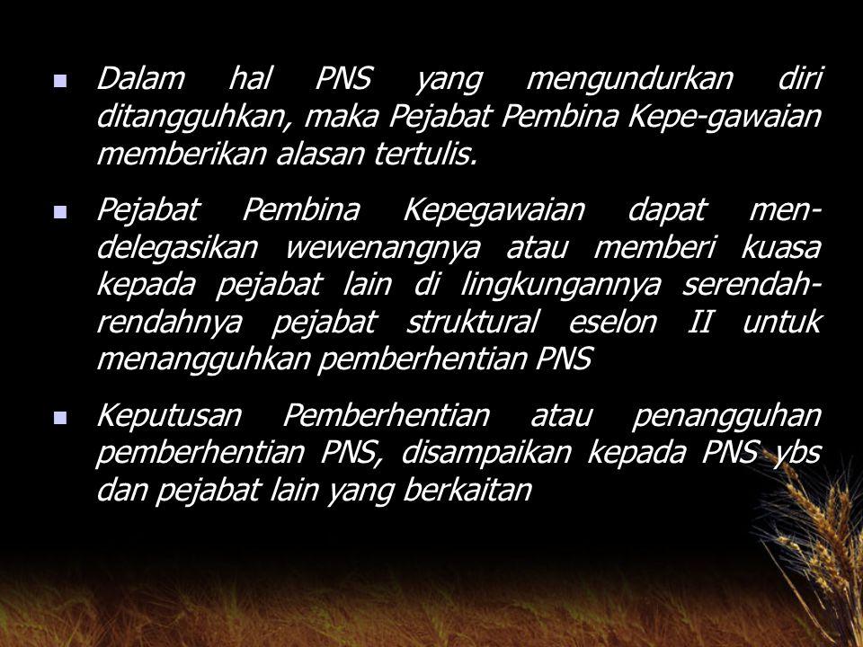 Dalam hal PNS yang mengundurkan diri ditangguhkan, maka Pejabat Pembina Kepe-gawaian memberikan alasan tertulis.
