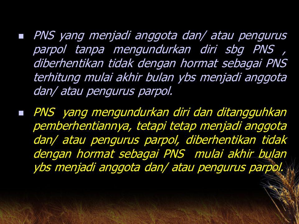 PNS yang menjadi anggota dan/ atau pengurus parpol tanpa mengundurkan diri sbg PNS , diberhentikan tidak dengan hormat sebagai PNS terhitung mulai akhir bulan ybs menjadi anggota dan/ atau pengurus parpol.