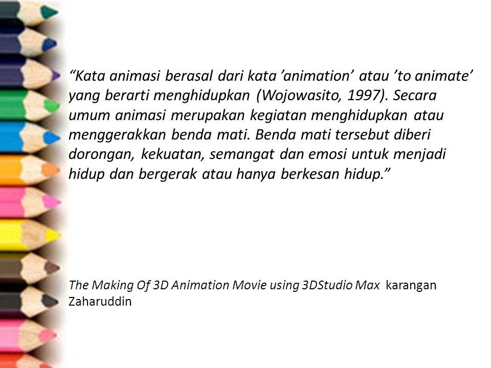 Kata animasi berasal dari kata 'animation' atau 'to animate' yang berarti menghidupkan (Wojowasito, 1997). Secara umum animasi merupakan kegiatan menghidupkan atau menggerakkan benda mati. Benda mati tersebut diberi dorongan, kekuatan, semangat dan emosi untuk menjadi hidup dan bergerak atau hanya berkesan hidup.