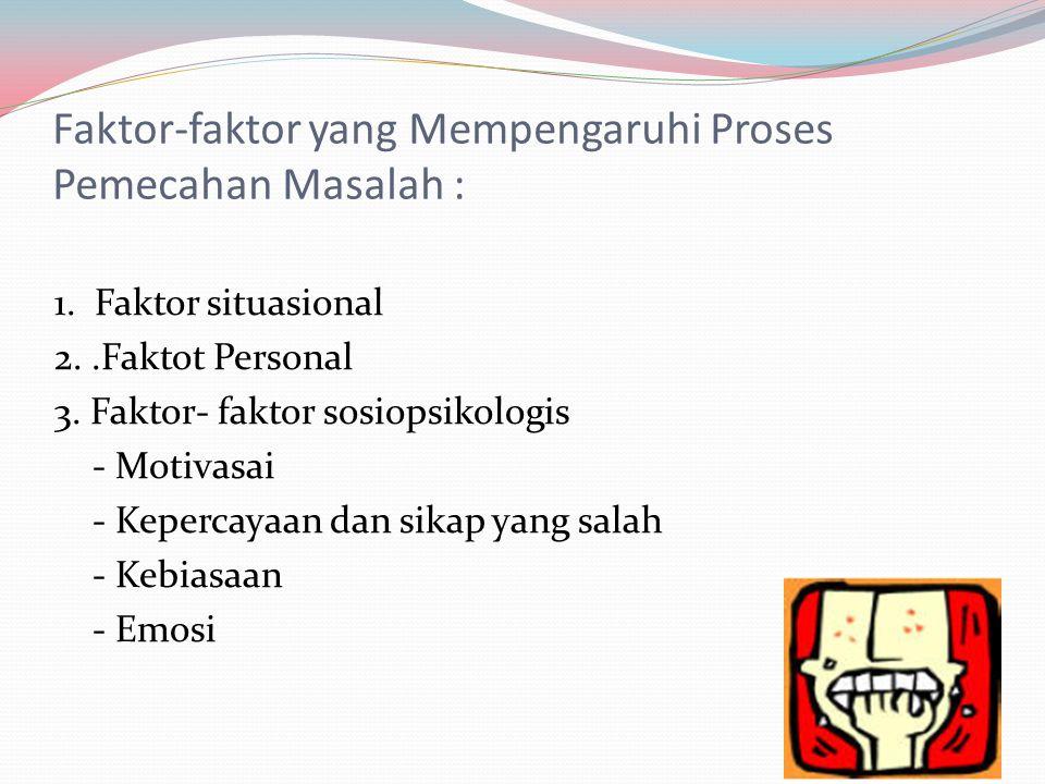 Faktor-faktor yang Mempengaruhi Proses Pemecahan Masalah :