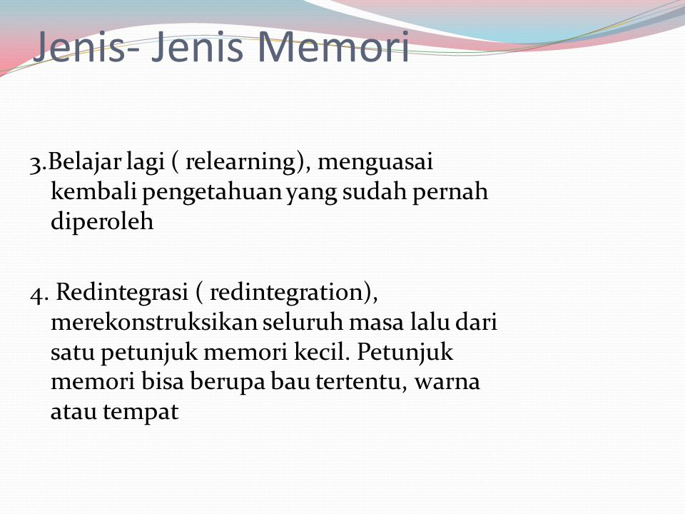 Jenis- Jenis Memori 3.Belajar lagi ( relearning), menguasai kembali pengetahuan yang sudah pernah diperoleh.