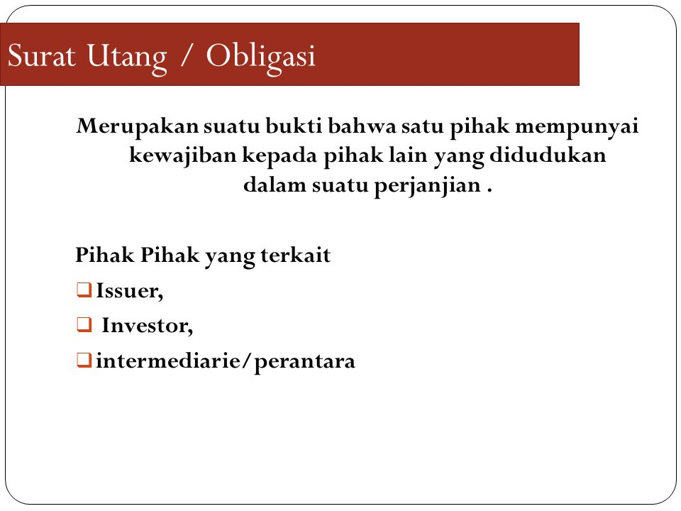 Surat Utang / Obligasi Merupakan suatu bukti bahwa satu pihak mempunyai kewajiban kepada pihak lain yang didudukan dalam suatu perjanjian .
