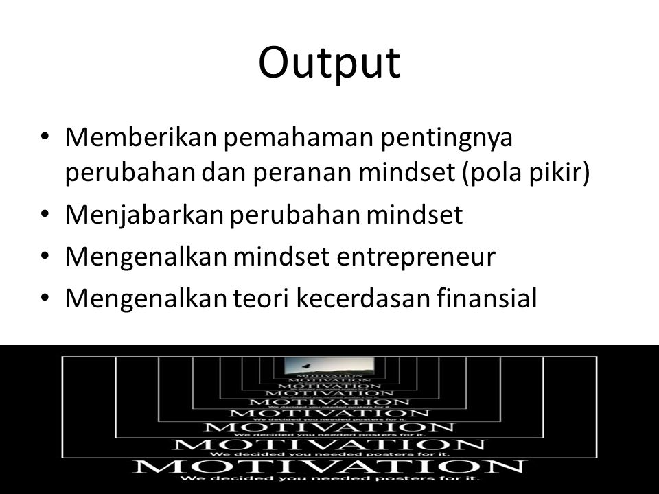 Output Memberikan pemahaman pentingnya perubahan dan peranan mindset (pola pikir) Menjabarkan perubahan mindset.