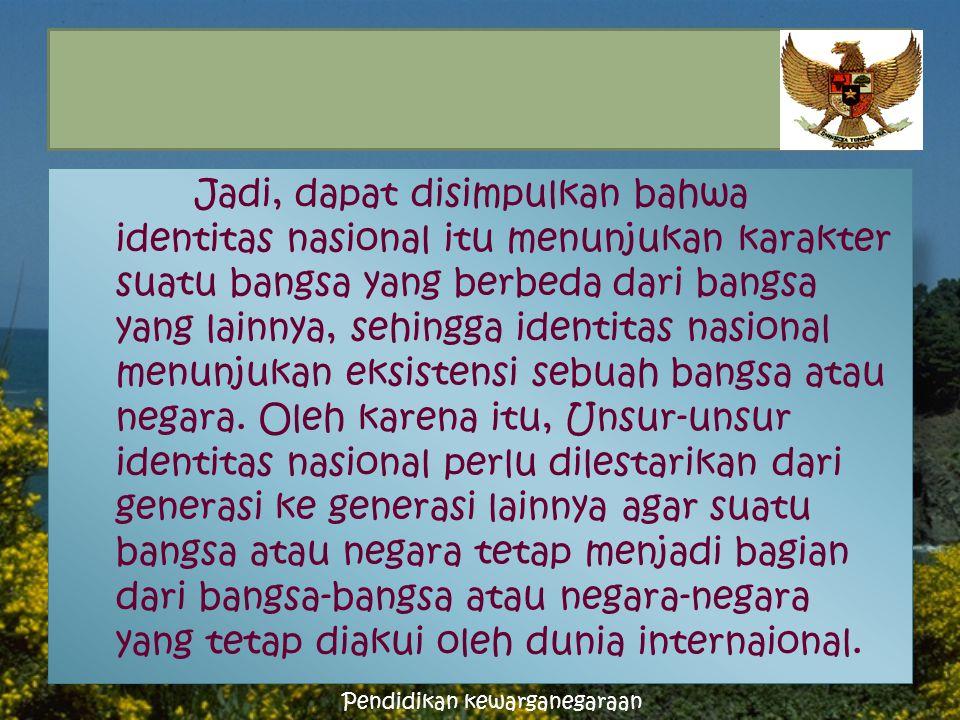 Jadi, dapat disimpulkan bahwa identitas nasional itu menunjukan karakter suatu bangsa yang berbeda dari bangsa yang lainnya, sehingga identitas nasional menunjukan eksistensi sebuah bangsa atau negara.