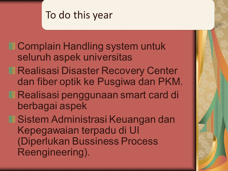 To do this year Complain Handling system untuk seluruh aspek universitas. Realisasi Disaster Recovery Center dan fiber optik ke Pusgiwa dan PKM.