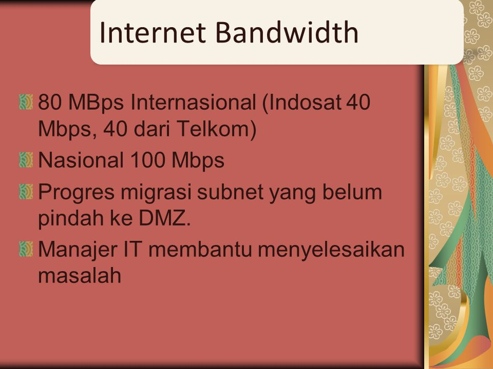 Internet Bandwidth 80 MBps Internasional (Indosat 40 Mbps, 40 dari Telkom) Nasional 100 Mbps. Progres migrasi subnet yang belum pindah ke DMZ.