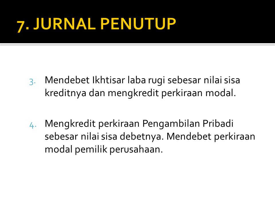 7. JURNAL PENUTUP Mendebet Ikhtisar laba rugi sebesar nilai sisa kreditnya dan mengkredit perkiraan modal.
