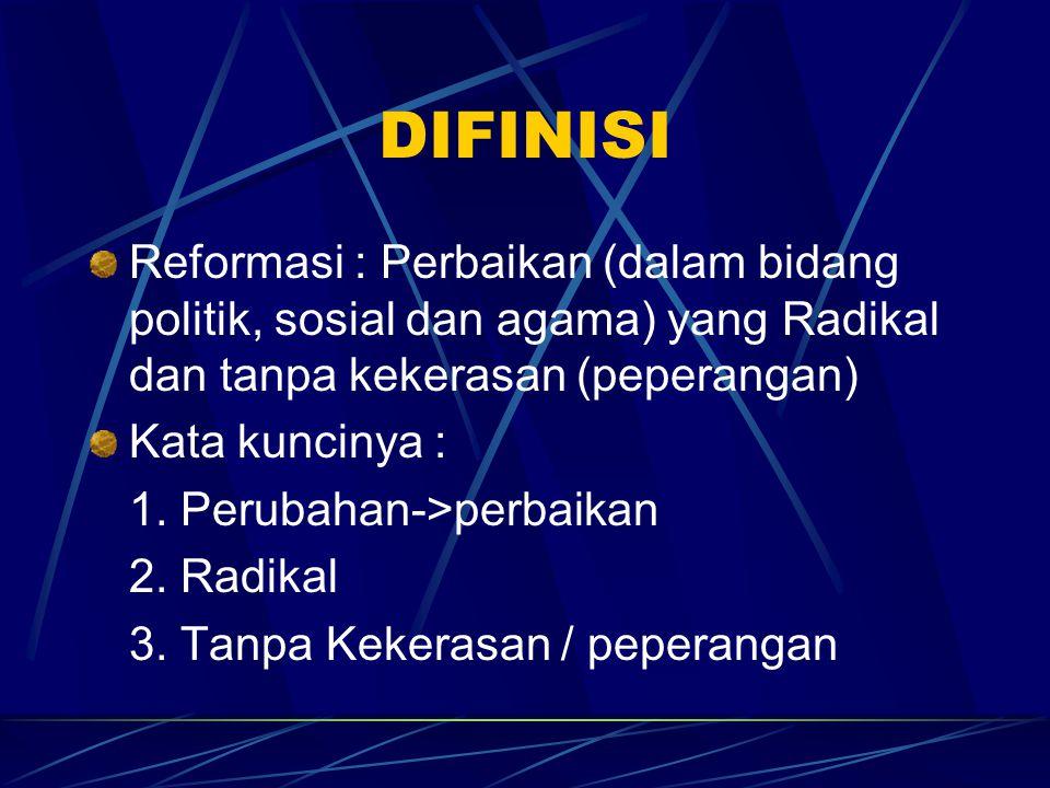 DIFINISI Reformasi : Perbaikan (dalam bidang politik, sosial dan agama) yang Radikal dan tanpa kekerasan (peperangan)