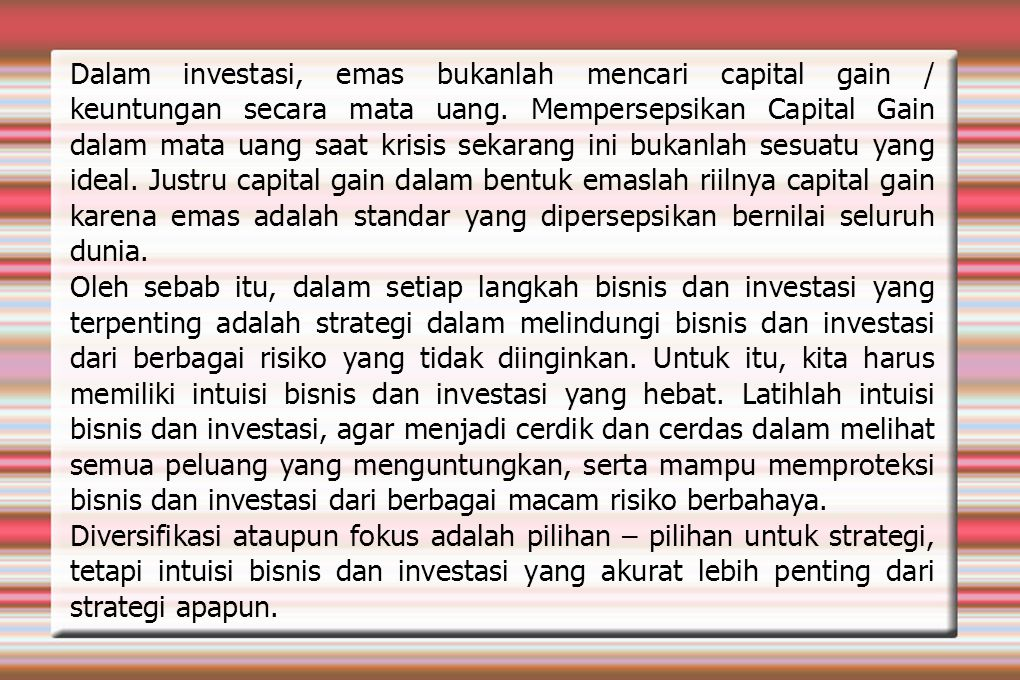 Dalam investasi, emas bukanlah mencari capital gain / keuntungan secara mata uang. Mempersepsikan Capital Gain dalam mata uang saat krisis sekarang ini bukanlah sesuatu yang ideal. Justru capital gain dalam bentuk emaslah riilnya capital gain karena emas adalah standar yang dipersepsikan bernilai seluruh dunia.