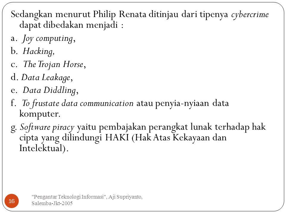 Sedangkan menurut Philip Renata ditinjau dari tipenya cybercrime dapat dibedakan menjadi : a. Joy computing, b. Hacking, c. The Trojan Horse, d. Data Leakage, e. Data Diddling, f. To frustate data communication atau penyia-nyiaan data komputer. g. Software piracy yaitu pembajakan perangkat lunak terhadap hak cipta yang dilindungi HAKI (Hak Atas Kekayaan dan Intelektual).