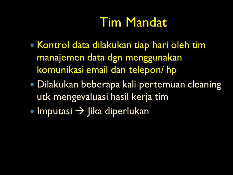 Tim Mandat Kontrol data dilakukan tiap hari oleh tim manajemen data dgn menggunakan komunikasi email dan telepon/ hp.