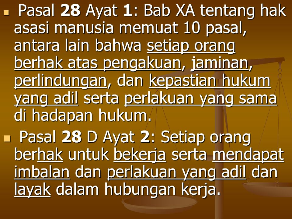 Pasal 28 Ayat 1: Bab XA tentang hak asasi manusia memuat 10 pasal, antara lain bahwa setiap orang berhak atas pengakuan, jaminan, perlindungan, dan kepastian hukum yang adil serta perlakuan yang sama di hadapan hukum.