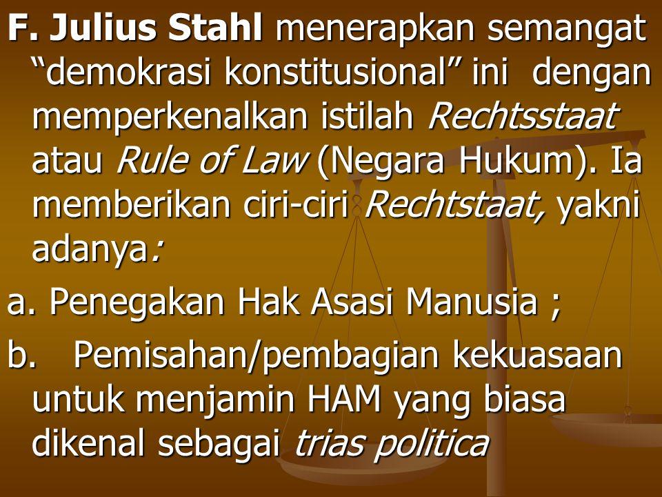 F. Julius Stahl menerapkan semangat demokrasi konstitusional ini dengan memperkenalkan istilah Rechtsstaat atau Rule of Law (Negara Hukum). Ia memberikan ciri-ciri Rechtstaat, yakni adanya:
