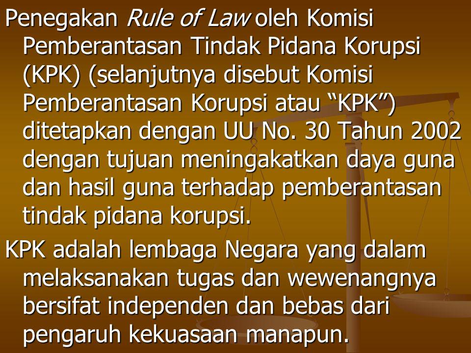 Penegakan Rule of Law oleh Komisi Pemberantasan Tindak Pidana Korupsi (KPK) (selanjutnya disebut Komisi Pemberantasan Korupsi atau KPK ) ditetapkan dengan UU No. 30 Tahun 2002 dengan tujuan meningakatkan daya guna dan hasil guna terhadap pemberantasan tindak pidana korupsi.