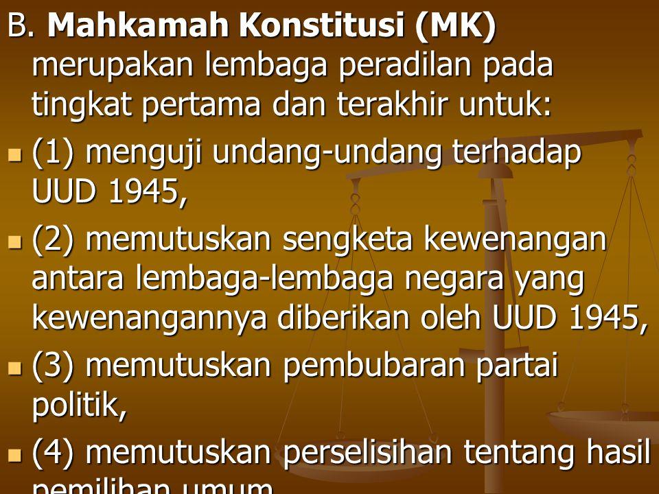 B. Mahkamah Konstitusi (MK) merupakan lembaga peradilan pada tingkat pertama dan terakhir untuk: