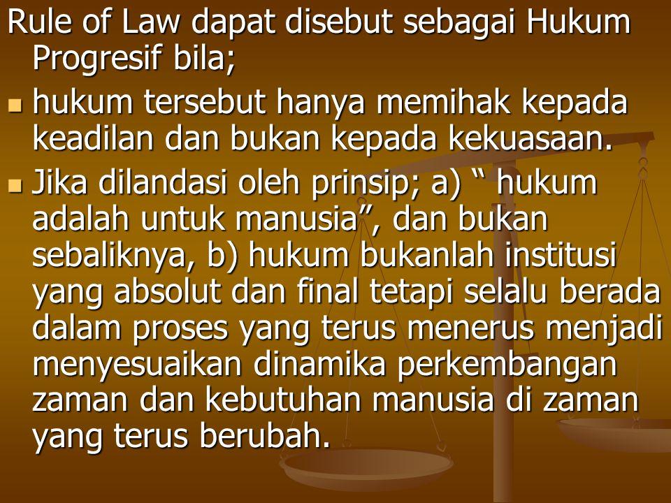 Rule of Law dapat disebut sebagai Hukum Progresif bila;