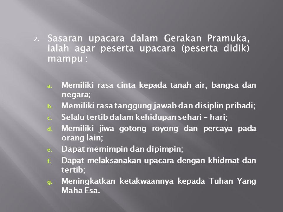 Sasaran upacara dalam Gerakan Pramuka, ialah agar peserta upacara (peserta didik) mampu :